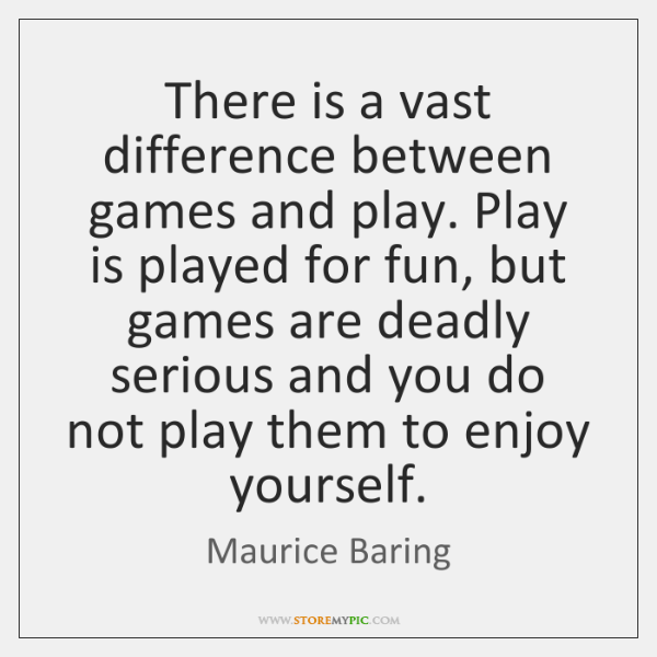 There is a vast difference between games and play. Play is played ...