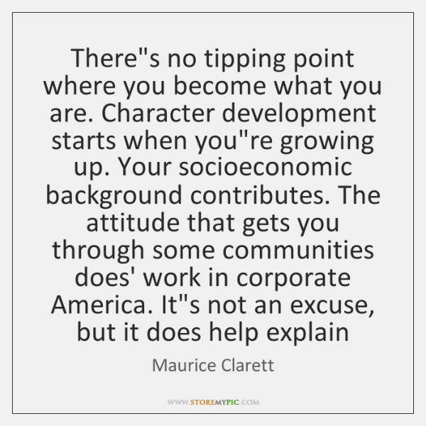 There's no tipping point where you become what you are. Character development ...