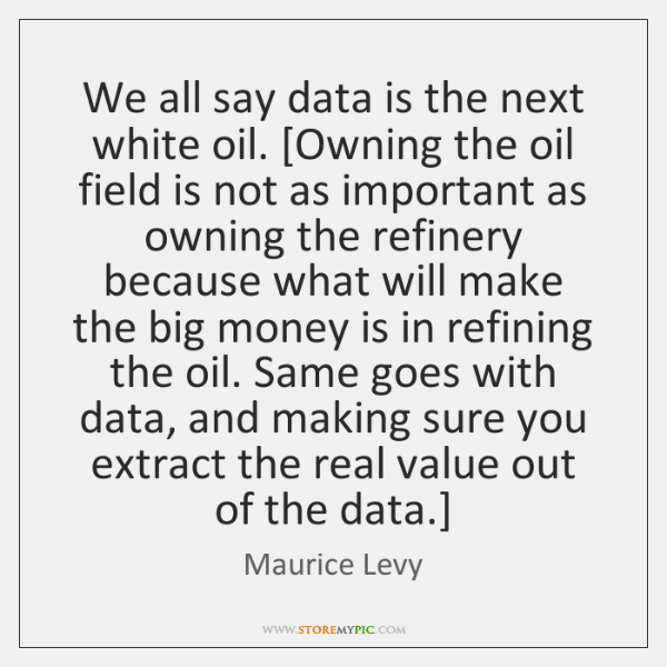 We all say data is the next white oil. [Owning the oil ...