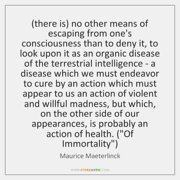 (there is) no other means of escaping from one's consciousness than to ...