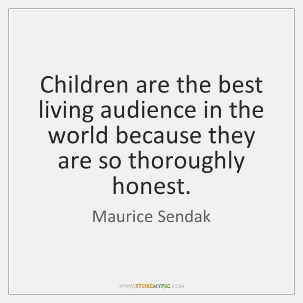 Children are the best living audience in the world because they are ...