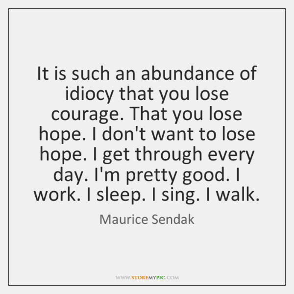 It is such an abundance of idiocy that you lose courage. That ...