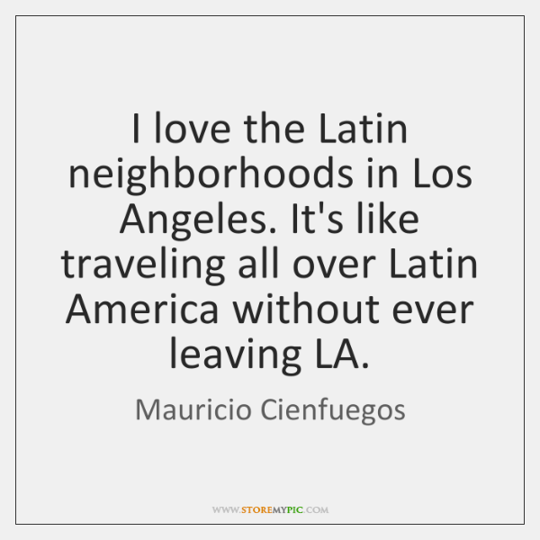 I love the Latin neighborhoods in Los Angeles. It's like traveling all ...
