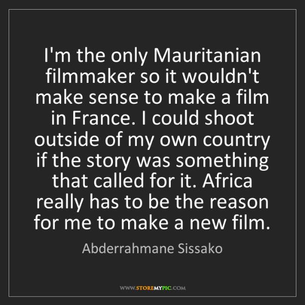 Abderrahmane Sissako: I'm the only Mauritanian filmmaker so it wouldn't make...