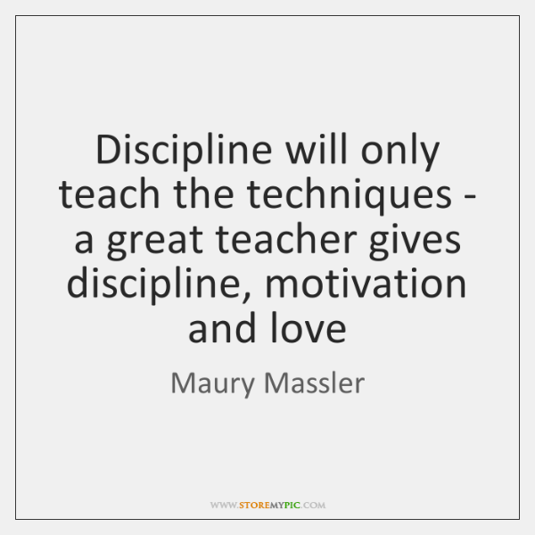 Discipline will only teach the techniques - a great teacher gives discipline, ...