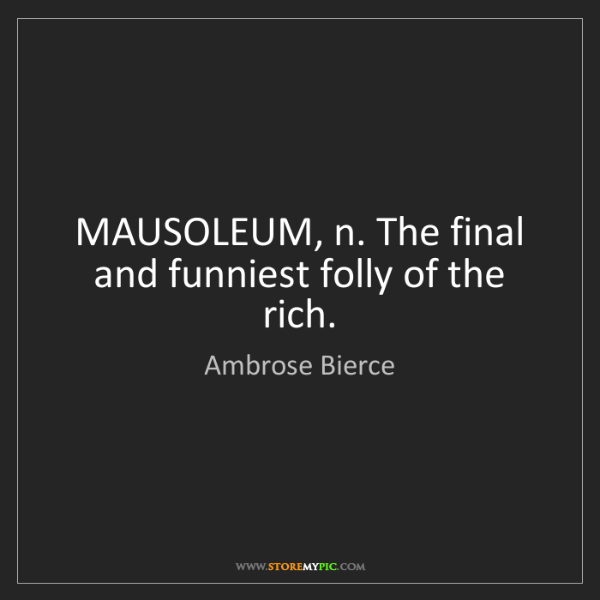 Ambrose Bierce: MAUSOLEUM, n. The final and funniest folly of the rich.