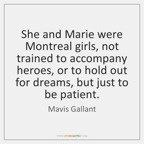 She and Marie were Montreal girls, not trained to accompany heroes, or ...