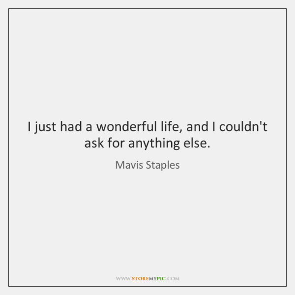 I just had a wonderful life, and I couldn't ask for anything ...