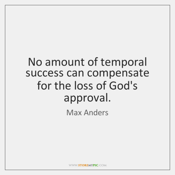 No amount of temporal success can compensate for the loss of God's ...