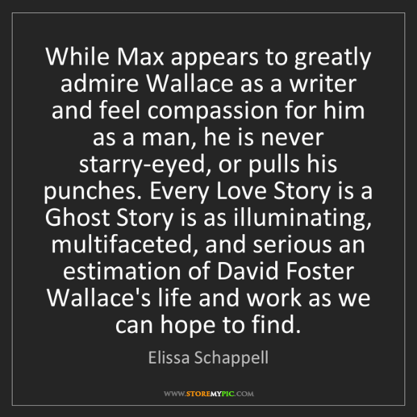 Elissa Schappell: While Max appears to greatly admire Wallace as a writer...