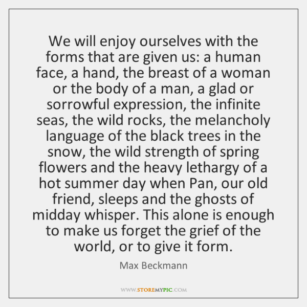 We will enjoy ourselves with the forms that are given us: a ...