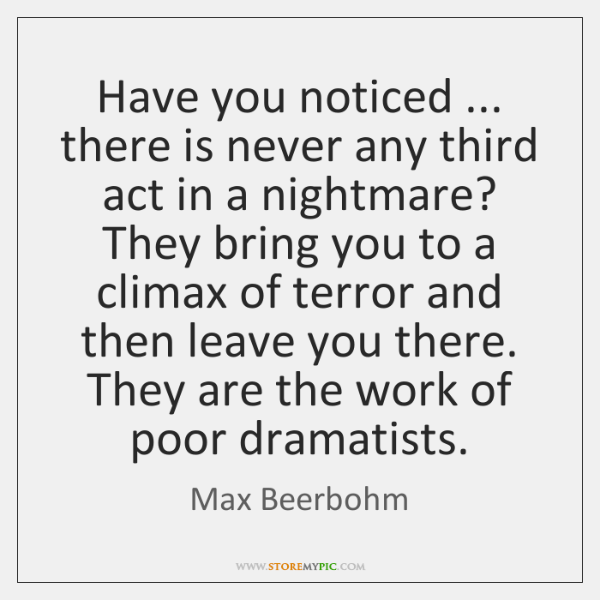 Have you noticed ... there is never any third act in a nightmare? ...