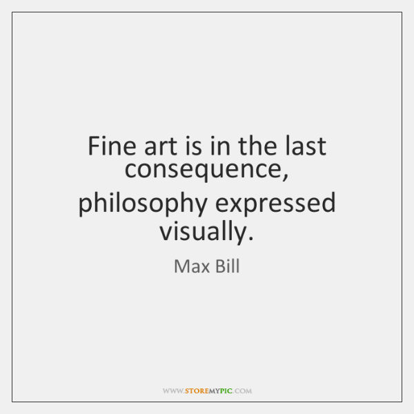 Fine art is in the last consequence,   philosophy expressed visually.