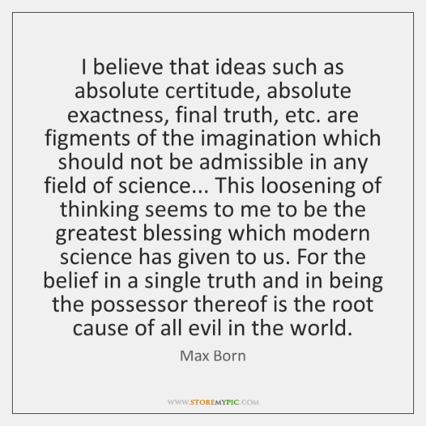 I believe that ideas such as absolute certitude, absolute exactness, final truth, ...