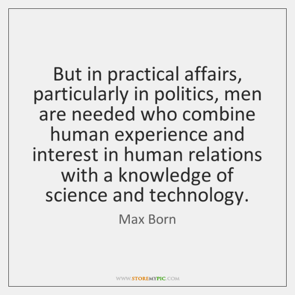 But in practical affairs, particularly in politics, men are needed who combine ...