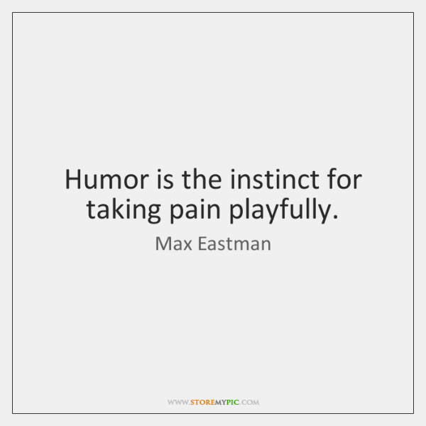 Humor is the instinct for taking pain playfully.