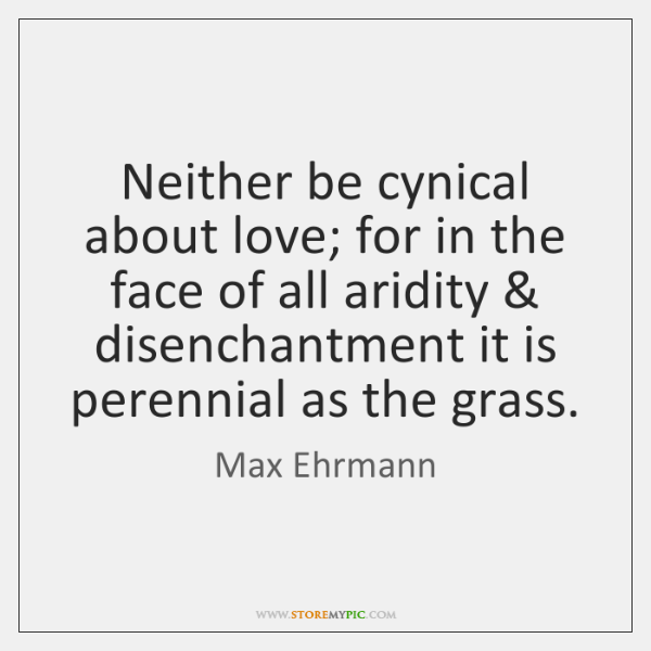 Neither be cynical about love; for in the face of all aridity & ...