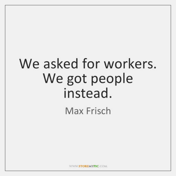We asked for workers. We got people instead.