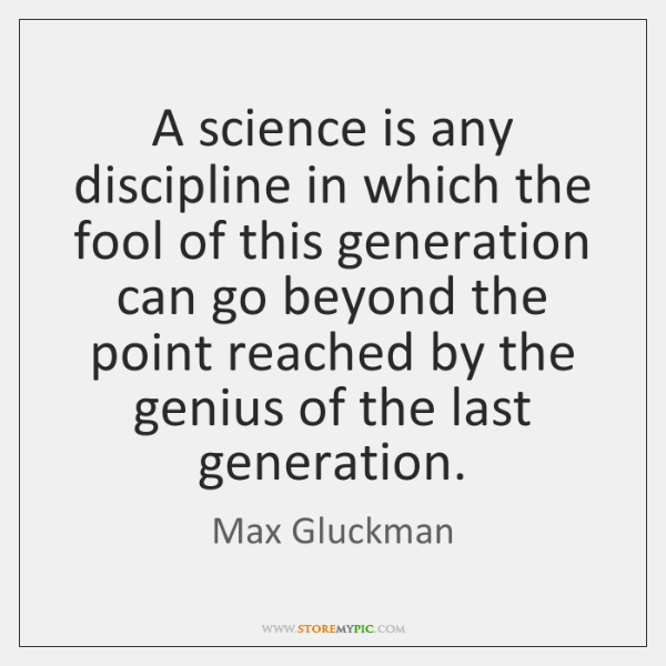 A science is any discipline in which the fool of this generation ...