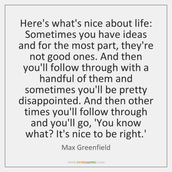 Here's what's nice about life: Sometimes you have ideas and for the ...