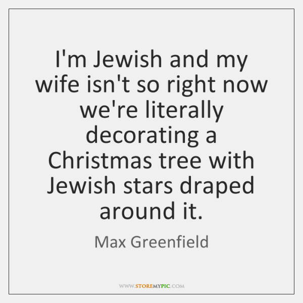 I'm Jewish and my wife isn't so right now we're literally decorating ...