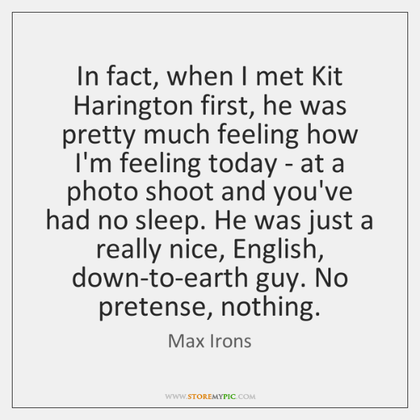 In fact, when I met Kit Harington first, he was pretty much ...