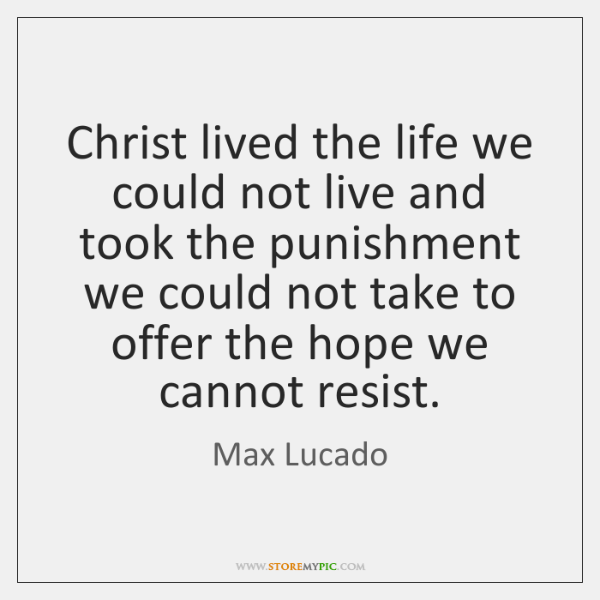 Christ lived the life we could not live and took the punishment ...