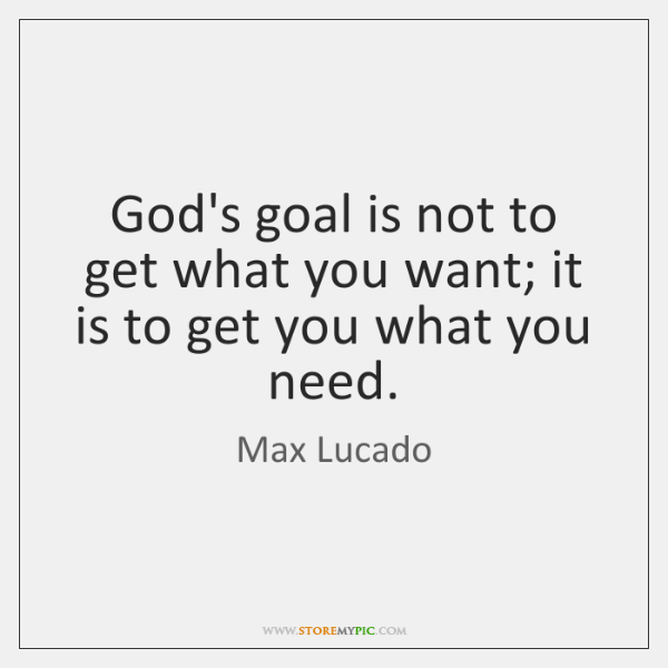 God's goal is not to get what you want; it is to ...