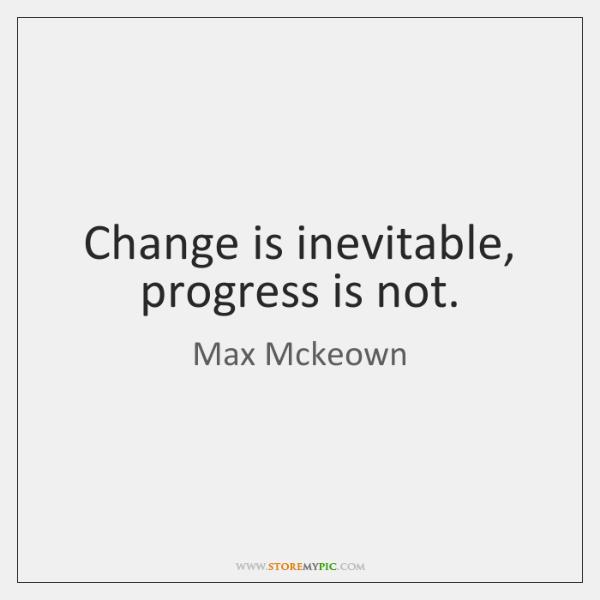 Change is inevitable, progress is not.