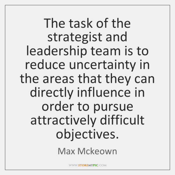 The task of the strategist and leadership team is to reduce uncertainty ...
