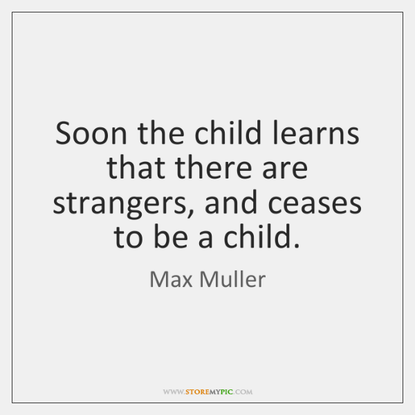 Soon the child learns that there are strangers, and ceases to be ...