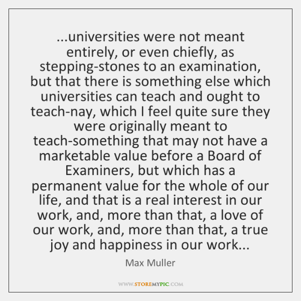 ...universities were not meant entirely, or even chiefly, as stepping-stones to an ...