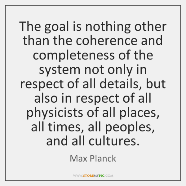 The goal is nothing other than the coherence and completeness of the ...