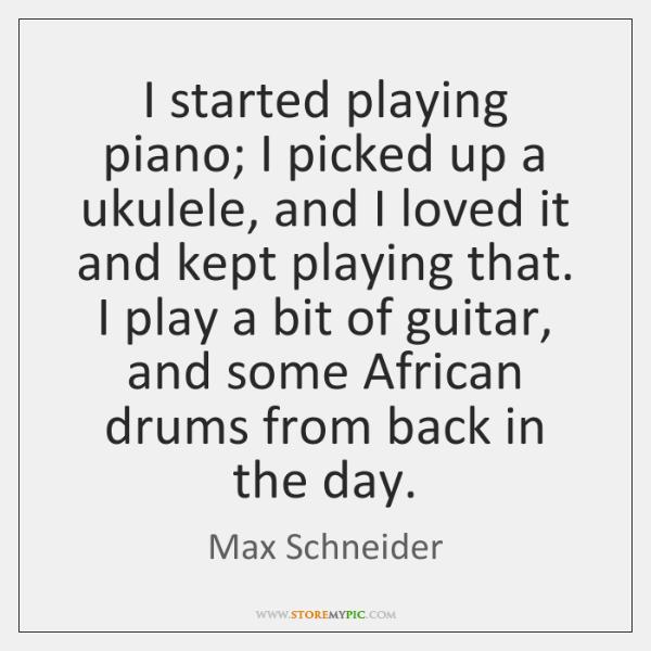 I started playing piano; I picked up a ukulele, and I loved ...
