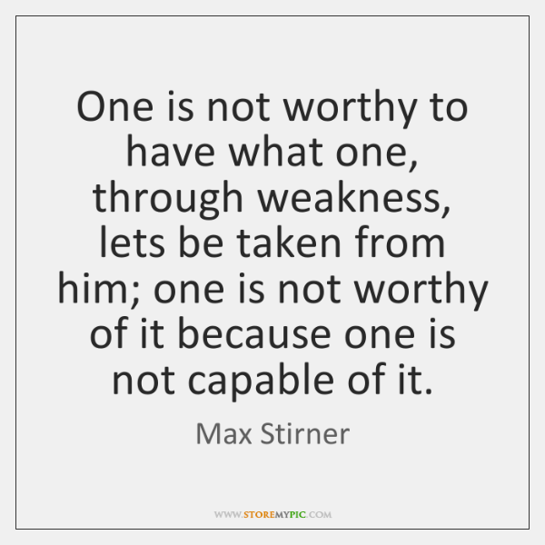 One is not worthy to have what one, through weakness, lets be ...