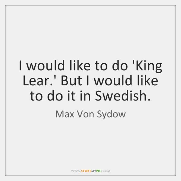 I would like to do 'King Lear.' But I would like ...
