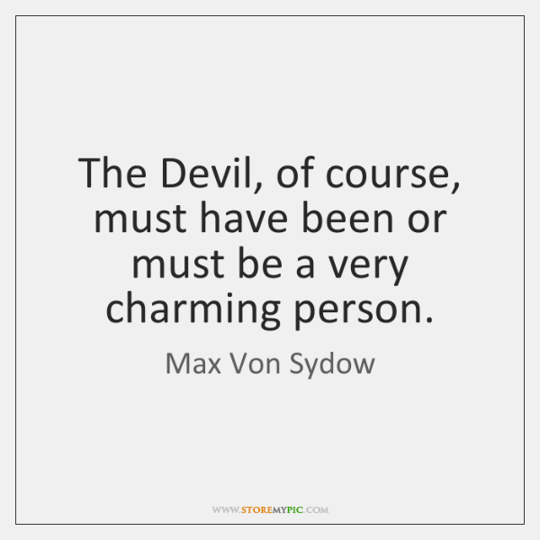 The Devil, of course, must have been or must be a very ...