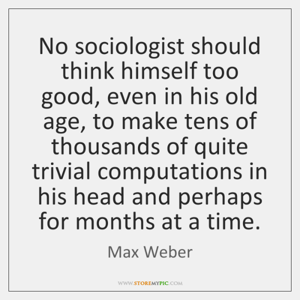No sociologist should think himself too good, even in his old age, ...