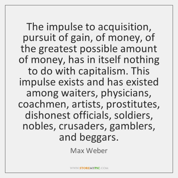 The impulse to acquisition, pursuit of gain, of money, of the greatest ...