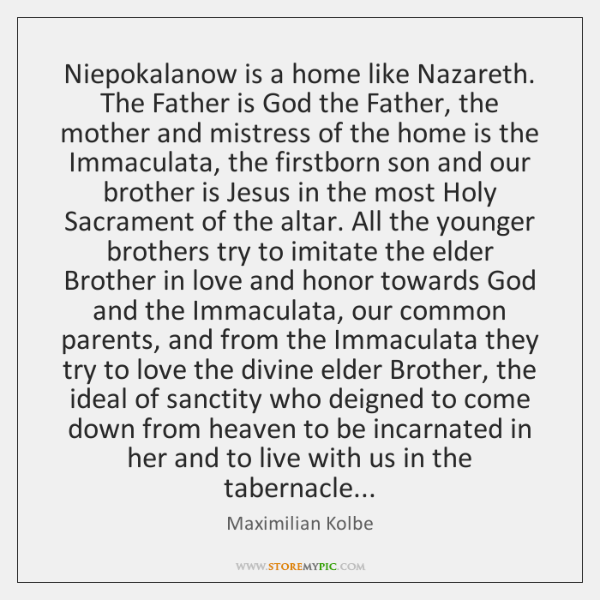 Niepokalanow is a home like Nazareth. The Father is God the Father, ...