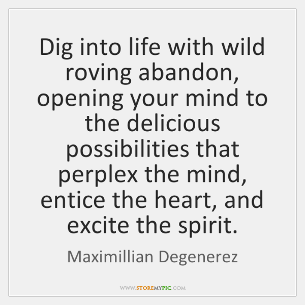 Dig into life with wild roving abandon, opening your mind to the ...