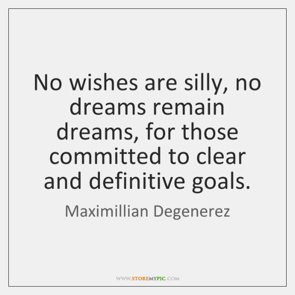 No wishes are silly, no dreams remain dreams, for those committed to ...
