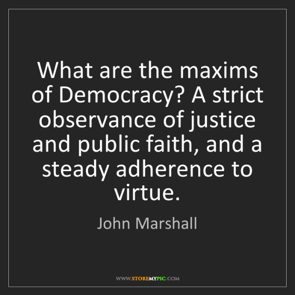 John Marshall: What are the maxims of Democracy? A strict observance...
