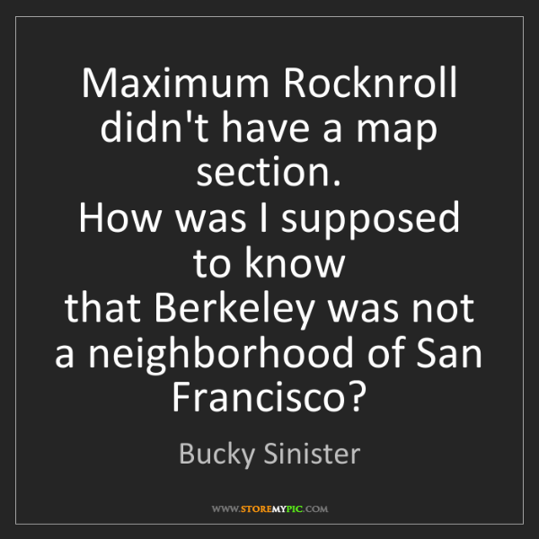 Bucky Sinister: Maximum Rocknroll  didn't have a map section.  How was...
