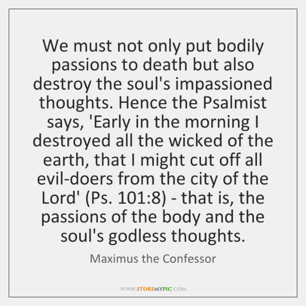 We must not only put bodily passions to death but also destroy ...
