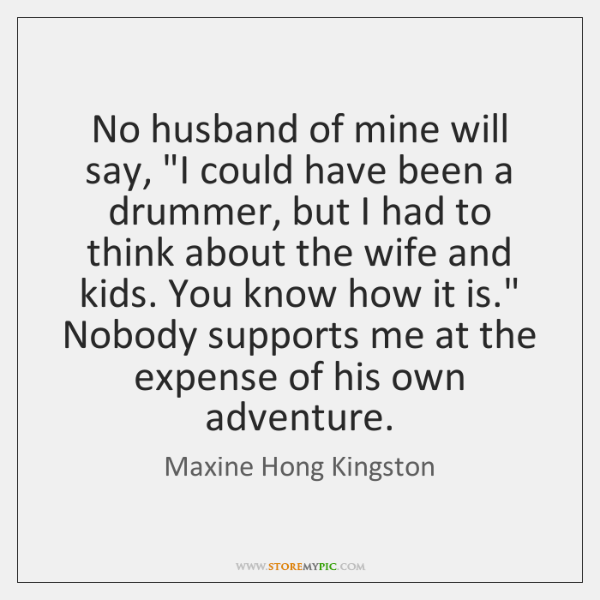 """No husband of mine will say, """"I could have been a drummer, ..."""