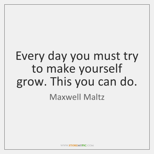 Every day you must try to make yourself grow. This you can ...