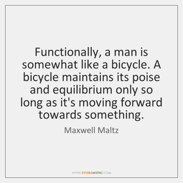 Functionally, a man is somewhat like a bicycle. A bicycle maintains its ...