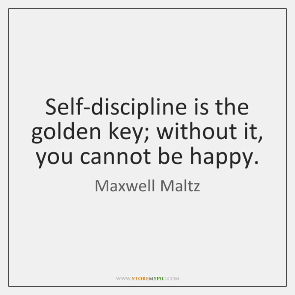 Self-discipline is the golden key; without it, you cannot be happy.
