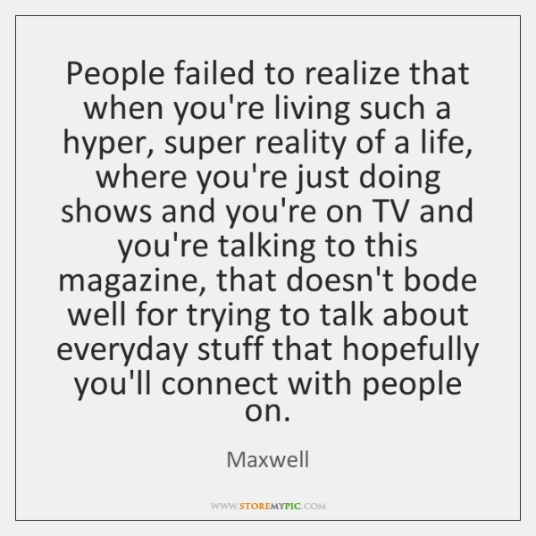 People failed to realize that when you're living such a hyper, super ...